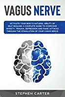 Vagus Nerve: Activate your body's natural ability of self-healing! A complete guide to overcome anxiety, trauma, depression and panic attacks through the stimulation of your vagus nerve