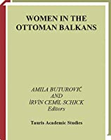 Women in the Ottoman Balkans: Gender, Culture and History (Library of Ottoman Studies)