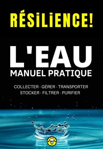 Résilience! L'eau - Manuel Pratique: Comment Collecter, Gérer, Transporter, Stocker, Filtrer et Purifier l'Eau