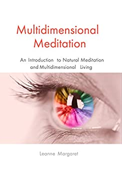 Multidimensional Meditation: An Introduction to Natural Meditation and Multidimensional Living by [Leanne Margaret]