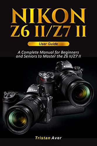 Nikon Z6 II/Z7 II User Guide: A Complete Manual for Beginners and Seniors to Master the Z6 II/Z7 II (English Edition)