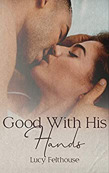 Good With His Hands: A Steamy Short Story by [Lucy Felthouse]