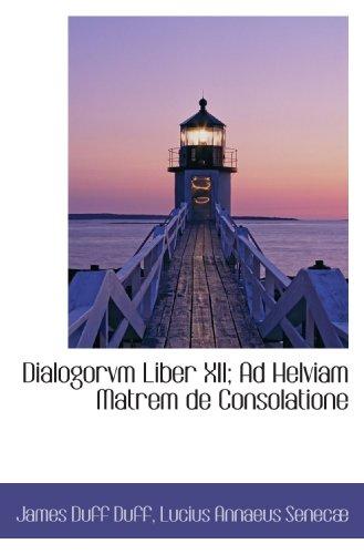Dialogorvm Liber XII; Ad Helviam Matrem de Consolatione (Latin Edition)