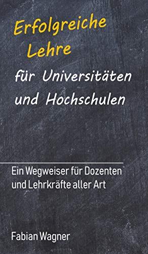 Erfolgreiche Lehre für Universitäten und Hochschulen: Ein Wegweiser für Dozenten und Lehrkräfte aller Art