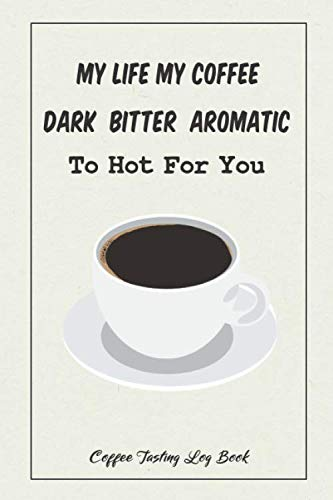 My Life My Coffee, Dark  Bitter  Aromatic, To Hot For You. Coffee Tasting Log Book.: Coffee Lovers Record and Recipe Book, for Home Brew Baristas and ... Coffee Shop Travelers and Coffee Nerds