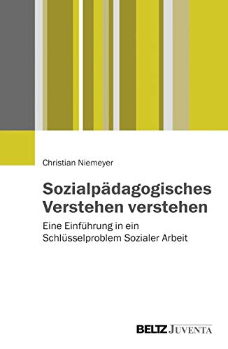 Sozialpädagogisches Verstehen verstehen: Eine Einführung in ein Schlüsselproblem Sozialer Arbeit
