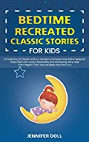 Bedtime Recreated Classic Stories for Kids: A Collection of Classic and Fun Stories to Immerse Your Kids in Magical Tales Filled with Iconic Characters and Interesting Plots, Help Them Regain Their Natural Sleep and Have Fun