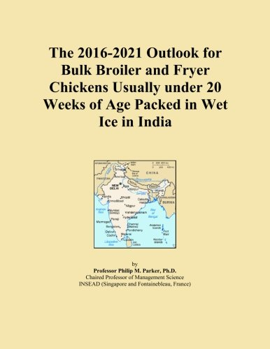 The 2016-2021 Outlook for Bulk Broiler and Fryer Chickens Usually under 20 Weeks of Age Packed in Wet Ice in India