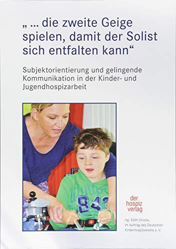 """""""…die zweite Geige spielen, damit der Solist sich entfalten kann"""": Subjektorientierung und gelingende Kommunikation in der Kinder- und Jugendhospizarbeit"""