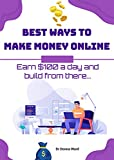 Best Ways To Make Money Online: Earn $100 a day and build from there...
