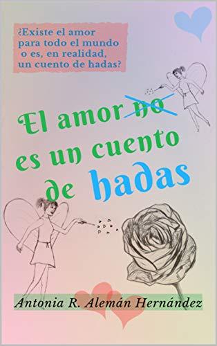 El amor no es un cuento de hadas de Antonia R. Alemán Hernández