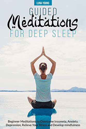 GUIDED MEDITATIONS FOR DEEP SLEEP: BEGINNER MEDITATIONS TO OVERCOME INSOMNIA, ANXIETY, DEPRESSION, RELIEVE YOUR STRESS AND DEVELOP MINDFULNESS (English Edition)