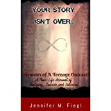 Your Story Isn't Over...: Memoirs of a Teenage Outcast: A True-Life Account of Bullying, Suicide and Survival