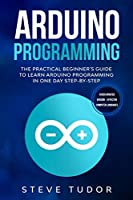 Arduino Programming: The Practical Beginner's Guide to Learn Arduino Programming in One Day Step-By-Step (#2020 Updated Version - Effective Computer Languages)