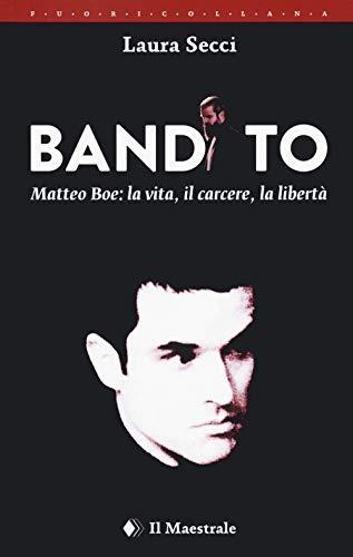 Bandito. Matteo Boe, la vita, il carcere la libertà