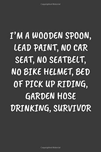 I'M A WOODEN SPOON, LEAD PAINT, NO CAR SEAT, NO SEATBELT, NO BIKE HELMET, BED OF PICK UP RIDING, GARDEN HOSE DRINKING, SURVIVOR: Funny Sarcastic Coworker Journal - Blank Lined Gift Notebook