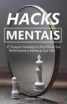Hacks Mentais: 27 Truques Psicológicos Para Elevar Sua Performance e Melhorar Sua Vida por [Marcelo Maia]
