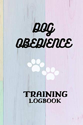 Dog Obedience Training Logbook: Record on Daily Training For The Best Dog Ever Using The Power of Positive Reinforcement, Dog Training Logbook