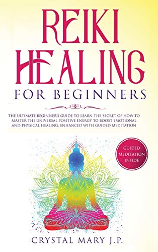 Reiki Healing for Beginners: The Ultimate Beginner's Guide to Learn the Secret of How to Master the Universal Energy to Boost Emotional and Physical Healing, Enhanced with Guided Meditation
