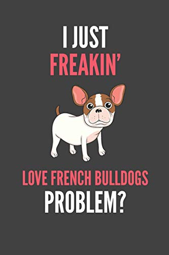 I Just Freakin' Love French Bulldogs: French Bulldog Lovers Gift Lined Notebook Journal 110 Pages
