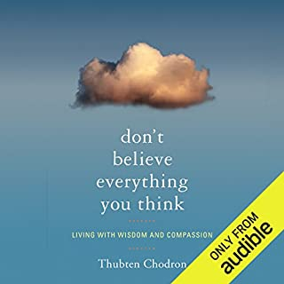 Don't Believe Everything You Think     Living with Wisdom and Compassion              By:                                                                                                                                 Bhikshuni Thubten Chodron                               Narrated by:                                                                                                                                 Graeme Malcolm                      Length: 8 hrs and 23 mins     7 ratings     Overall 5.0