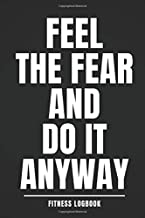 Feel the Fear and Do It Anyway: Fitness Logbook: Workout Log Book, Motivational , Personal Training Exercise Log, Unique, Fitness Journal, Diary (110 Pages, 6 x 9) Exercise Journal