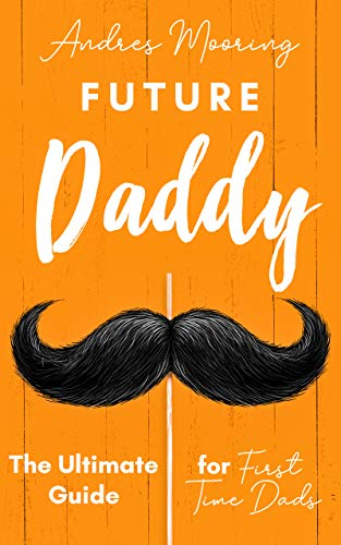 Future Daddy The Ultimate Guide For First Time Dads