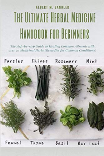The Ultimate Herbal Medicine Handbook for Beginners: The step-by-step Guide to Healing Common Ailments with over 50 Medicinal Herbs (Remedies for Common Conditions).