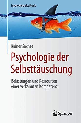Psychologie der Selbsttäuschung: Belastungen und Ressourcen einer verkannten Kompetenz (Psychotherapie: Praxis)