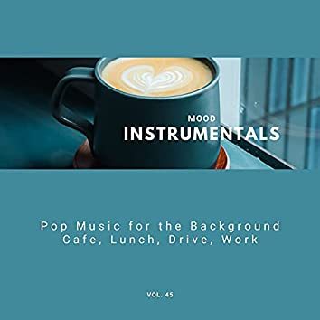 Mood Instrumentals: Pop Music For The Background - Cafe, Lunch, Drive, Work, Vol. 45