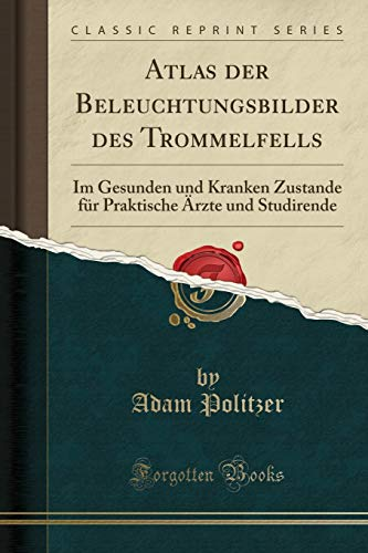 Atlas der Beleuchtungsbilder des Trommelfells: Im Gesunden und Kranken Zustande für Praktische Ärzte und Studirende (Classic Reprint)