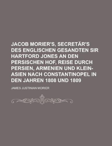 Jacob Morier\'s, Secretar\'s Des Englischen Gesandten Sir Hartford Jones an Den Persischen Hof, Reise Durch Persien, Armenien Und Klein-Asien Nach Constantinopel in Den Jahren 1808 Und 1809