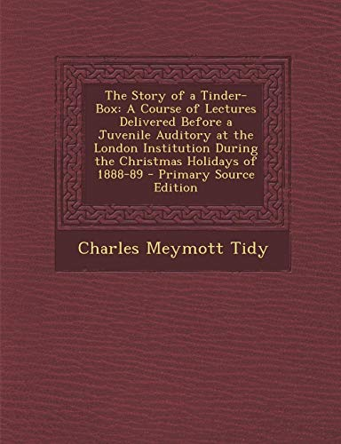 The Story of a Tinder-Box: A Course of Lectures Delivered Before a Juvenile Auditory at the London Institution During the Christmas Holidays of 1888-89