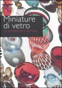 Miniature di vetro. La bomboniera d'artista. Catalogo della mostra (Venezia, 24 marzo-10 giugno 2012). Ediz. illustrata (Cataloghi)