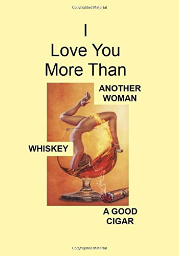 I Love You More Than ANOTHER WOMAN WHISKEY A GOOD CIGAR: A Funny Gift Journal Notebook...A Message For You