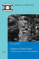 Pilgrim to Unholy Places: Christians and Jews Re-visit the Holocaust (Judaica Et Christiana)