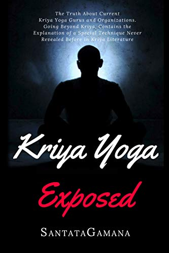 Kriya Yoga Exposed The Truth About Current Kriya Yoga Gurus Organizations Going Beyond Kriya Contains The Explanation Of A Special Technique Never Revealed Before Real Yoga Book 1 Kindle Edition