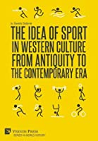 The Idea of Sport in Western Culture from Antiquity to the Contemporary Era (World History)