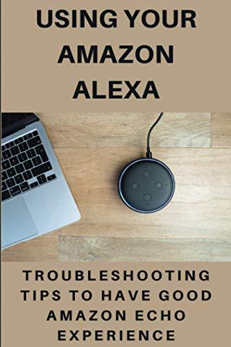 Using Your Amazon Alexa: Troubleshooting Tips To Have Good Amazon Echo Experience: Second Generation Echo