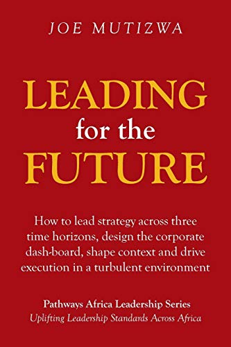 Leading for the Future: How to lead strategy across three time horizons, design the corporate dash-board, shape context and drive execution in a turbulent environment