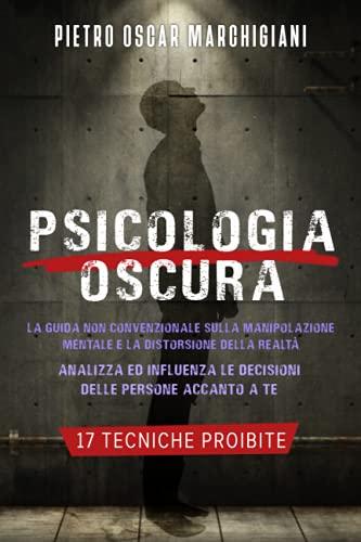 Psicologia Oscura: La Guida Non Convenzionale sulla Manipolazione Mentale e la Distorsione della Realtà | Analizza ed Influenza le Decisioni delle Persone Accanto a Te + 17 Tecniche Proibite