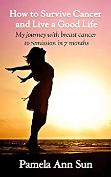 How to Survive Cancer and Live a Good Life: My journey with breast cancer to remission in 7 months by [Pamela Ann Sun]