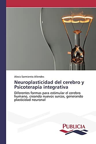 Neuroplasticidad del cerebro y Psicoterapia integrativa: Diferentes formas para estimular el cerebro humano, creando nuevos surcos, generando plasticidad neuronal