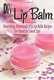 DIY Lip Balm: Nourishing Homemade DIY Lip Balm Recipes for Beautiful Sweet Lips: DIY Lip Balm