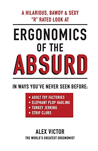 Ergonomics of the Absurd: An ALMOST 'R' rated look at REAL Ergonomics in outrageous jobs like you've never seen!!!