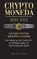 Criptomoneda 2022-2023 - La Guía Práctica para Principiantes - Estrategias de Inversión y Consejos para el Comercio de Éxito (Bitcoin, Ethereum, Ripple, Doge, Safemoon, Binance Futures, Zoidpay, Solve.care & más) (Universidad de Cripto Expertos)