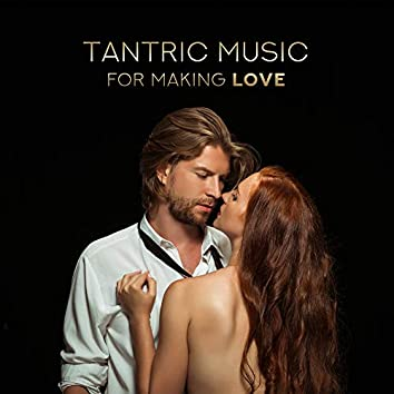 Tantric Music for Making Love: Sensual Melodies for Sex, Deep Relax for Lovers, Night Music, Sexy Chillout 2019, Kamasutra Music