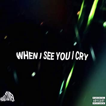 When I See You I Cry