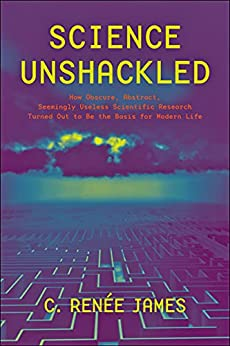 Science Unshackled: How Obscure, Abstract, Seemingly Useless Scientific Research Turned Out to Be the Basis for Modern Life by [C. Rene James]