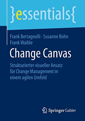 Change Canvas: Strukturierter visueller Ansatz für Change Management in einem agilen Umfeld (essentials)